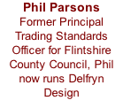 Phil Parsons  Former Principal Trading Standards Officer for Flintshire County Council, Phil now runs Delfryn  Design