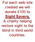 For each web site created we will donate £100 to  Sight Savers, A charity helping restore sight to the blind in third world countries.